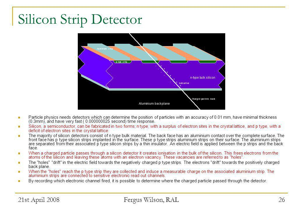 21st April 2008 Fergus Wilson, RAL 26 Silicon Strip Detector Particle physics needs detectors which can determine the position of particles with an ac