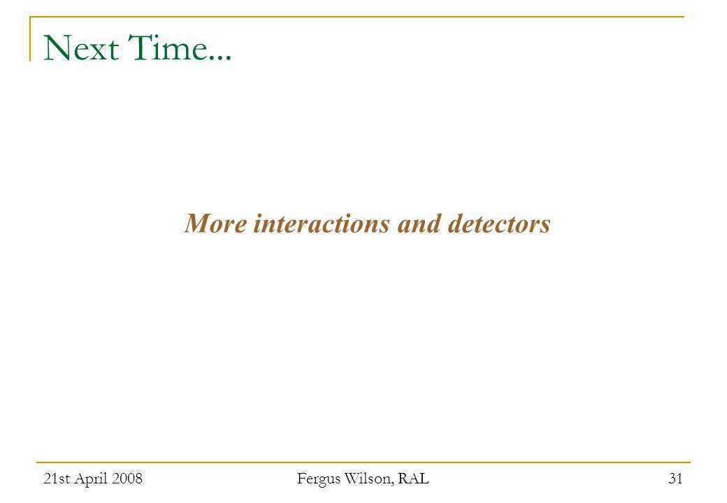 21st April 2008 Fergus Wilson, RAL 31 Next Time... More interactions and detectors