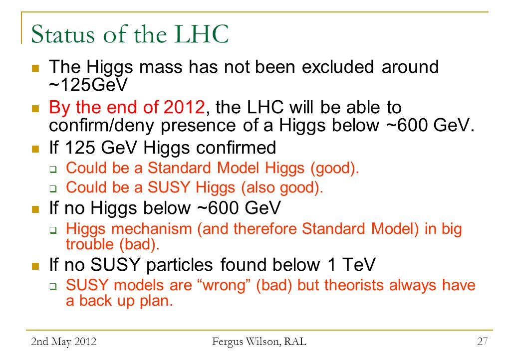 Status of the LHC The Higgs mass has not been excluded around ~125GeV By the end of 2012, the LHC will be able to confirm/deny presence of a Higgs bel