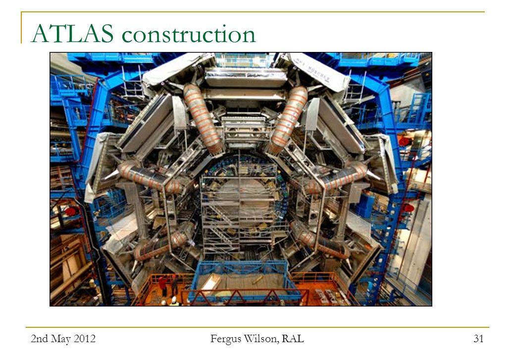 ATLAS construction 2nd May 2012 Fergus Wilson, RAL 31