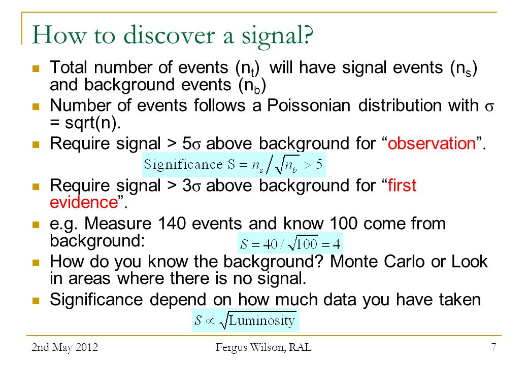 How to discover a signal? Total number of events (n t ) will have signal events (n s ) and background events (n b ) Number of events follows a Poisson