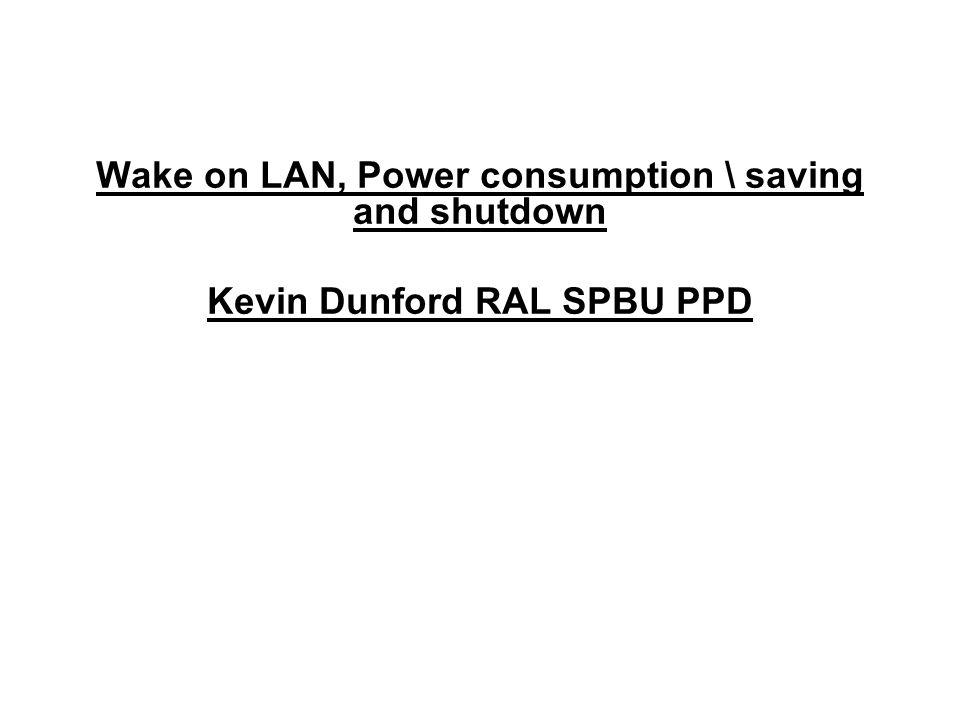 Wake on LAN, Power consumption \ saving and shutdown Kevin Dunford RAL SPBU PPD