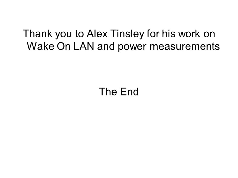 Thank you to Alex Tinsley for his work on Wake On LAN and power measurements The End