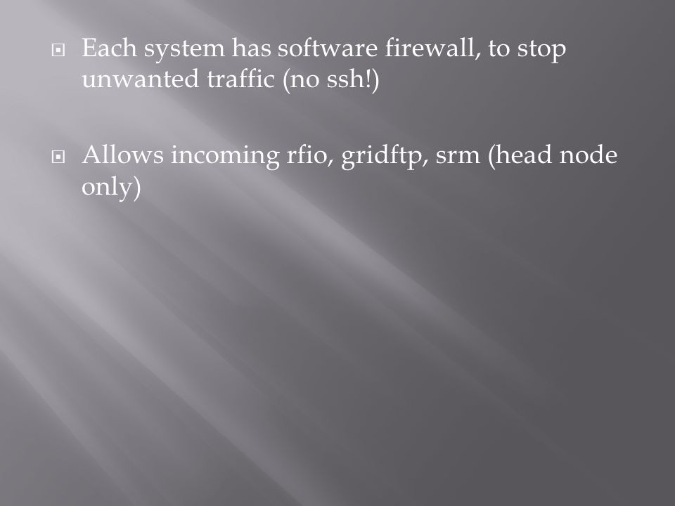 Each system has software firewall, to stop unwanted traffic (no ssh!) Allows incoming rfio, gridftp, srm (head node only)