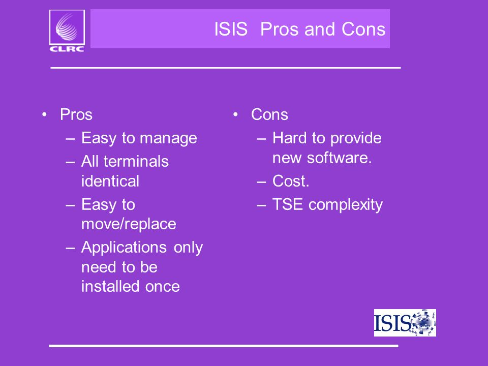 ISIS Pros and Cons Pros –Easy to manage –All terminals identical –Easy to move/replace –Applications only need to be installed once Cons –Hard to provide new software.