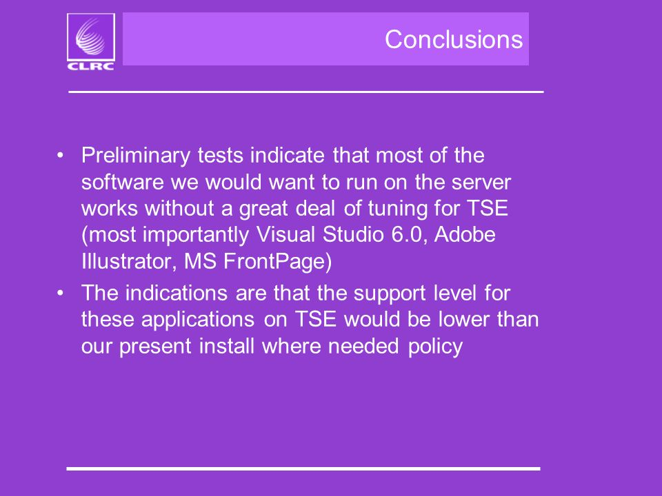 Conclusions Preliminary tests indicate that most of the software we would want to run on the server works without a great deal of tuning for TSE (most importantly Visual Studio 6.0, Adobe Illustrator, MS FrontPage) The indications are that the support level for these applications on TSE would be lower than our present install where needed policy