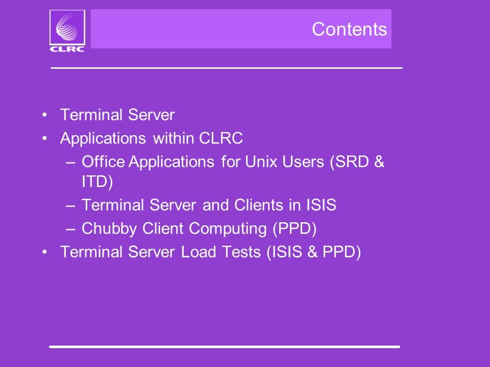 Contents Terminal Server Applications within CLRC –Office Applications for Unix Users (SRD & ITD) –Terminal Server and Clients in ISIS –Chubby Client Computing (PPD) Terminal Server Load Tests (ISIS & PPD)