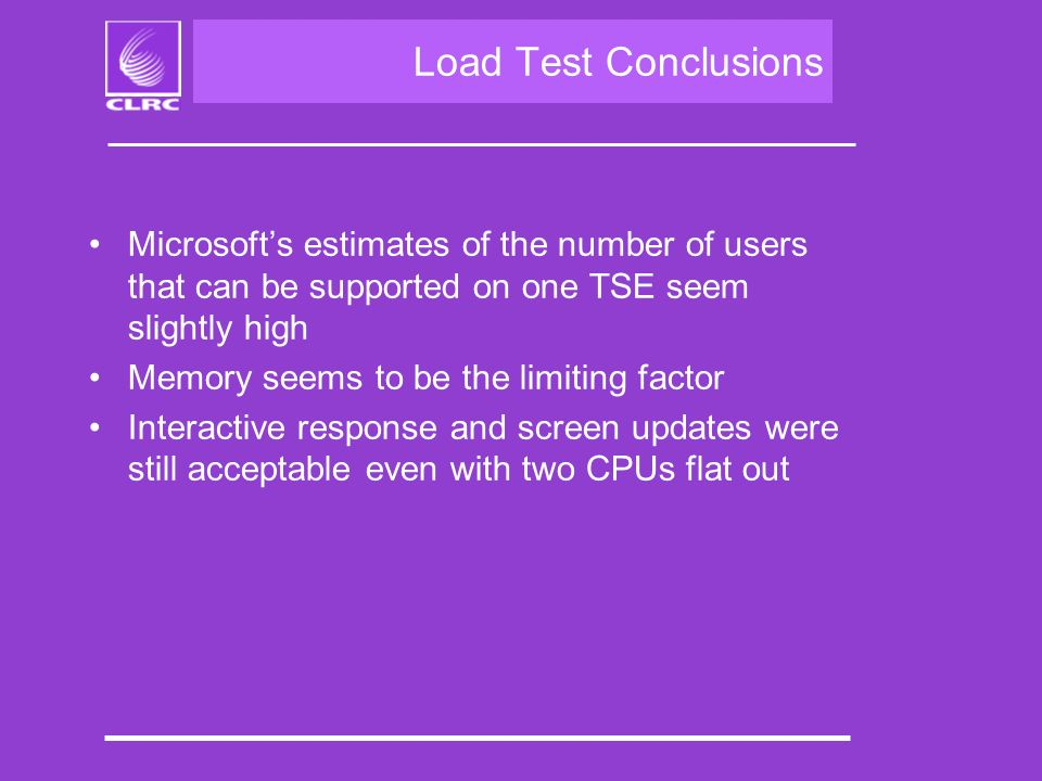 Load Test Conclusions Microsofts estimates of the number of users that can be supported on one TSE seem slightly high Memory seems to be the limiting factor Interactive response and screen updates were still acceptable even with two CPUs flat out