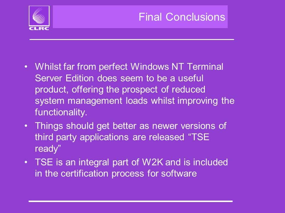 Final Conclusions Whilst far from perfect Windows NT Terminal Server Edition does seem to be a useful product, offering the prospect of reduced system management loads whilst improving the functionality.