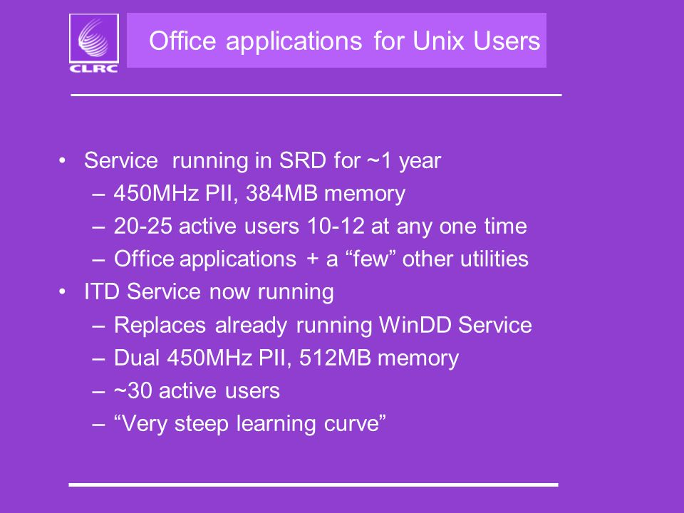 Office applications for Unix Users Service running in SRD for ~1 year –450MHz PII, 384MB memory –20-25 active users at any one time –Office applications + a few other utilities ITD Service now running –Replaces already running WinDD Service –Dual 450MHz PII, 512MB memory –~30 active users –Very steep learning curve