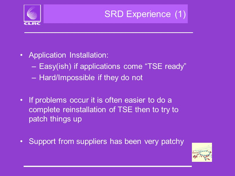 SRD Experience (1) Application Installation: –Easy(ish) if applications come TSE ready –Hard/Impossible if they do not If problems occur it is often easier to do a complete reinstallation of TSE then to try to patch things up Support from suppliers has been very patchy