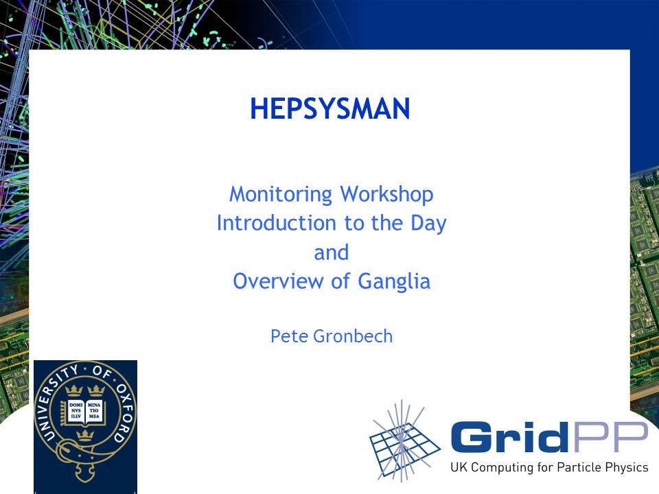 HEPSYSMAN Monitoring Workshop Introduction to the Day and Overview of Ganglia Pete Gronbech