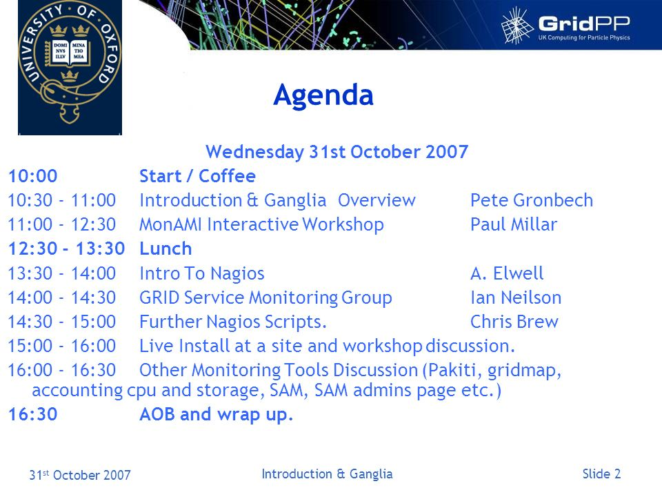 Slide 2 31 st October 2007 Introduction & Ganglia Agenda Wednesday 31st October :00Start / Coffee 10: :00Introduction & GangliaOverviewPete Gronbech 11: :30MonAMI Interactive WorkshopPaul Millar 12: :30Lunch 13: :00Intro To NagiosA.