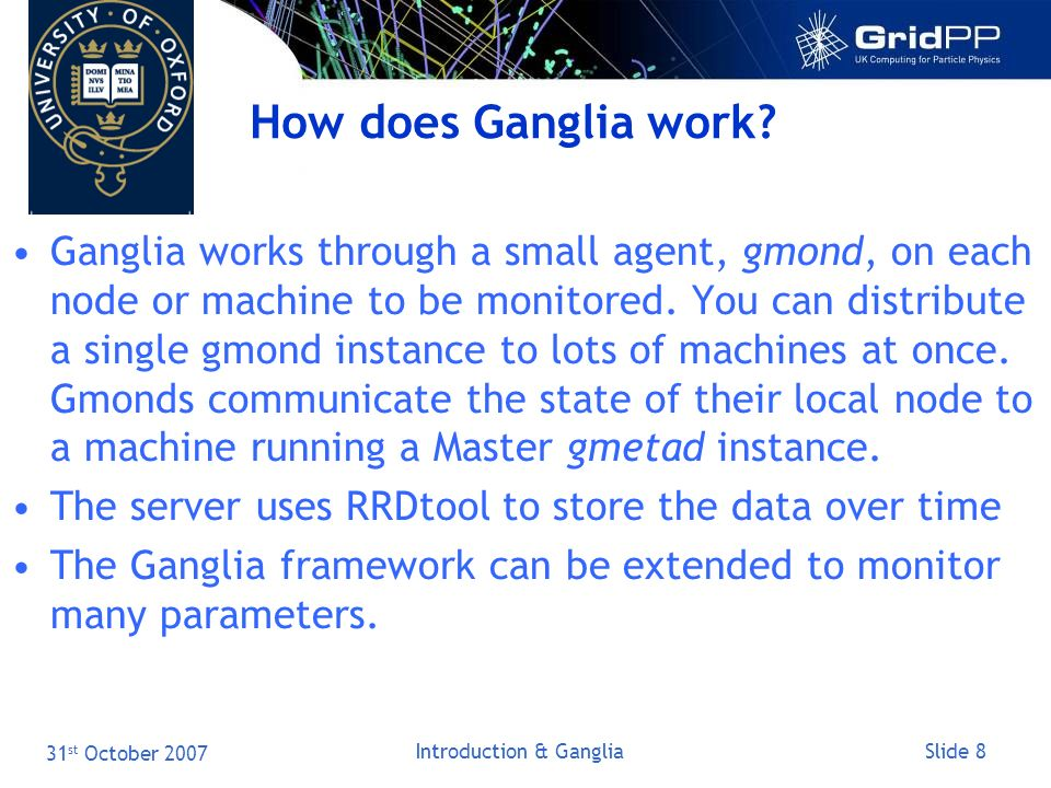 Slide 8 31 st October 2007 Introduction & Ganglia How does Ganglia work.