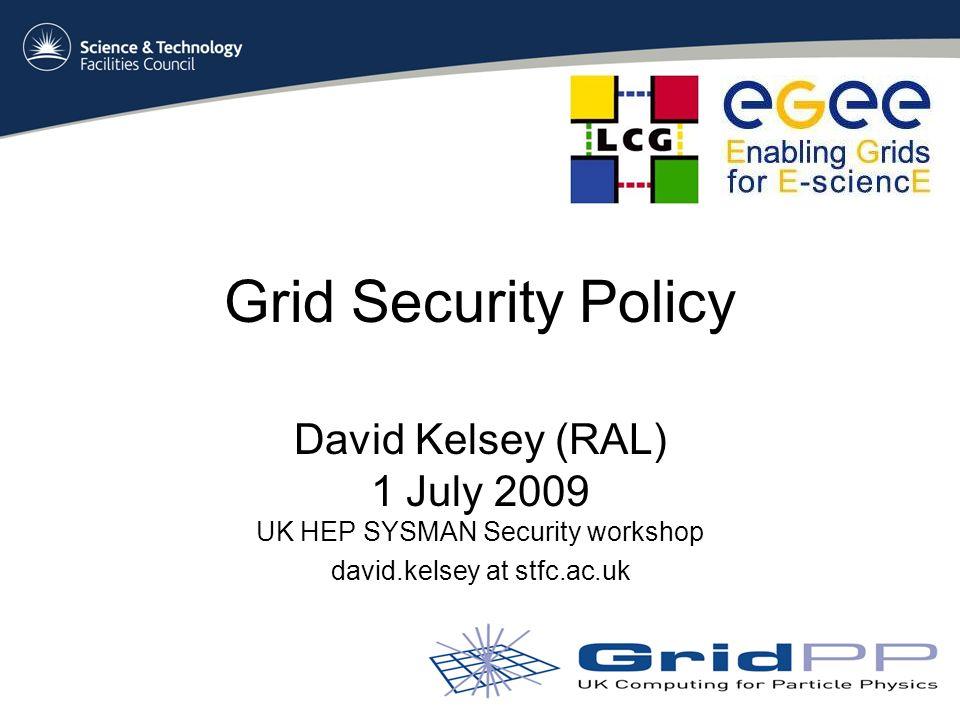 Grid Security Policy David Kelsey (RAL) 1 July 2009 UK HEP SYSMAN Security workshop david.kelsey at stfc.ac.uk