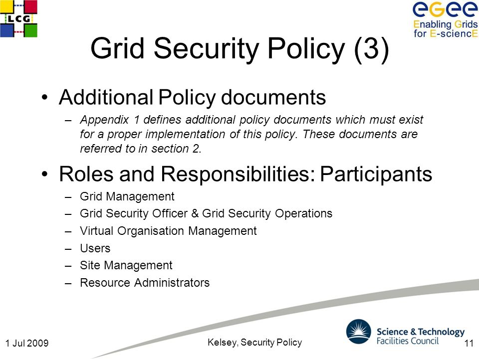 111 Jul 2009 Kelsey, Security Policy Grid Security Policy (3) Additional Policy documents –Appendix 1 defines additional policy documents which must e