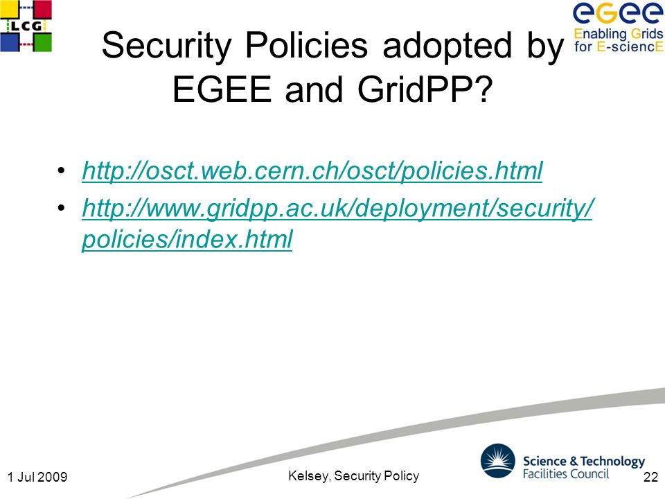221 Jul 2009 Kelsey, Security Policy Security Policies adopted by EGEE and GridPP? http://osct.web.cern.ch/osct/policies.html http://www.gridpp.ac.uk/