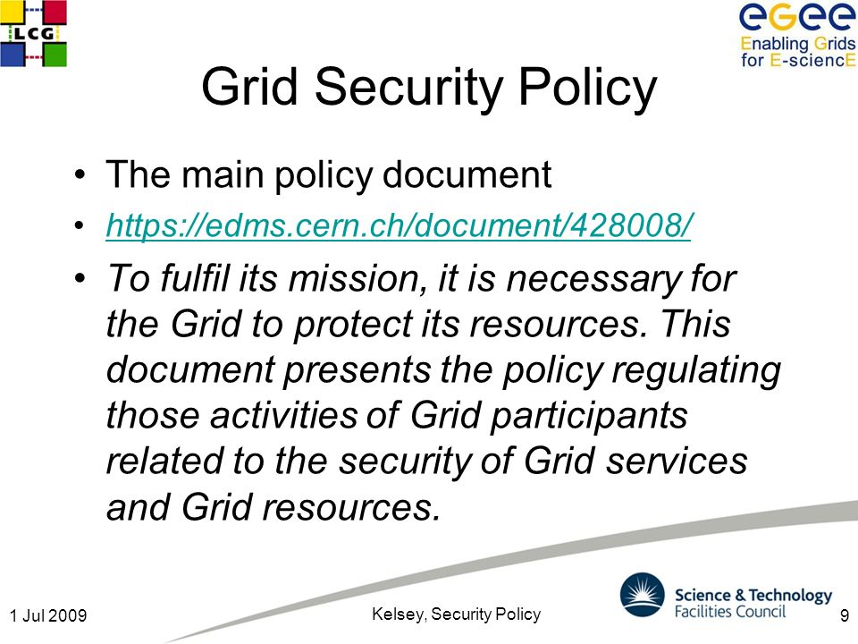 91 Jul 2009 Kelsey, Security Policy Grid Security Policy The main policy document https://edms.cern.ch/document/428008/ To fulfil its mission, it is n