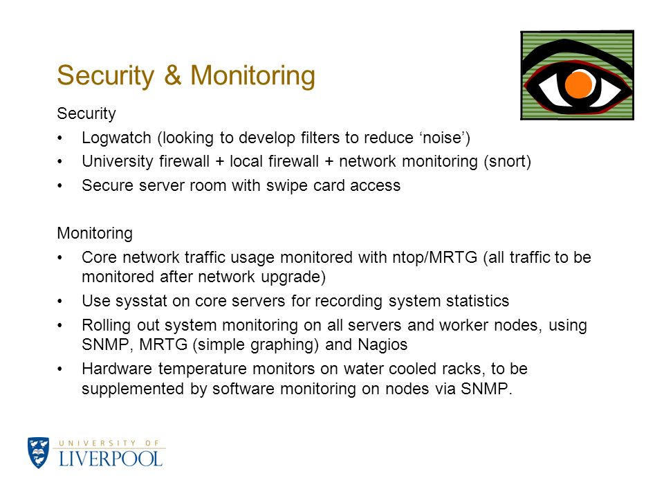 Security & Monitoring Security Logwatch (looking to develop filters to reduce noise) University firewall + local firewall + network monitoring (snort)