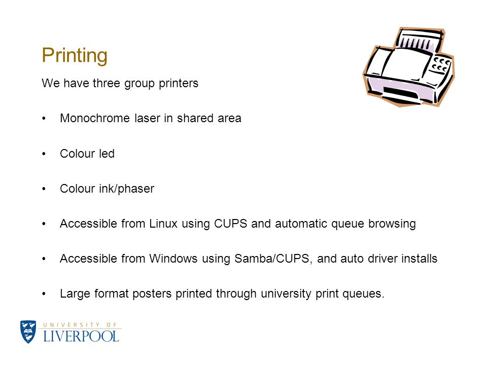 Printing We have three group printers Monochrome laser in shared area Colour led Colour ink/phaser Accessible from Linux using CUPS and automatic queue browsing Accessible from Windows using Samba/CUPS, and auto driver installs Large format posters printed through university print queues.