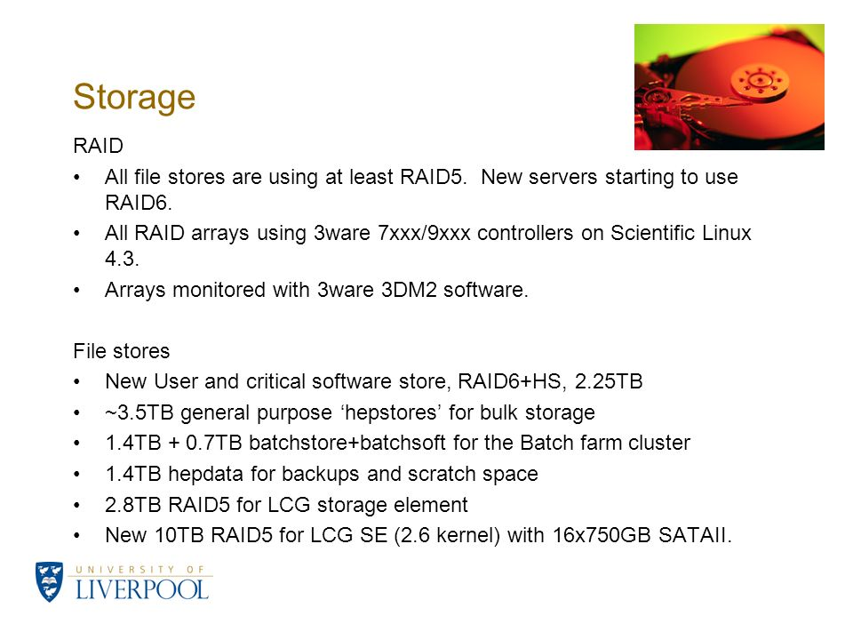 Storage RAID All file stores are using at least RAID5. New servers starting to use RAID6. All RAID arrays using 3ware 7xxx/9xxx controllers on Scienti