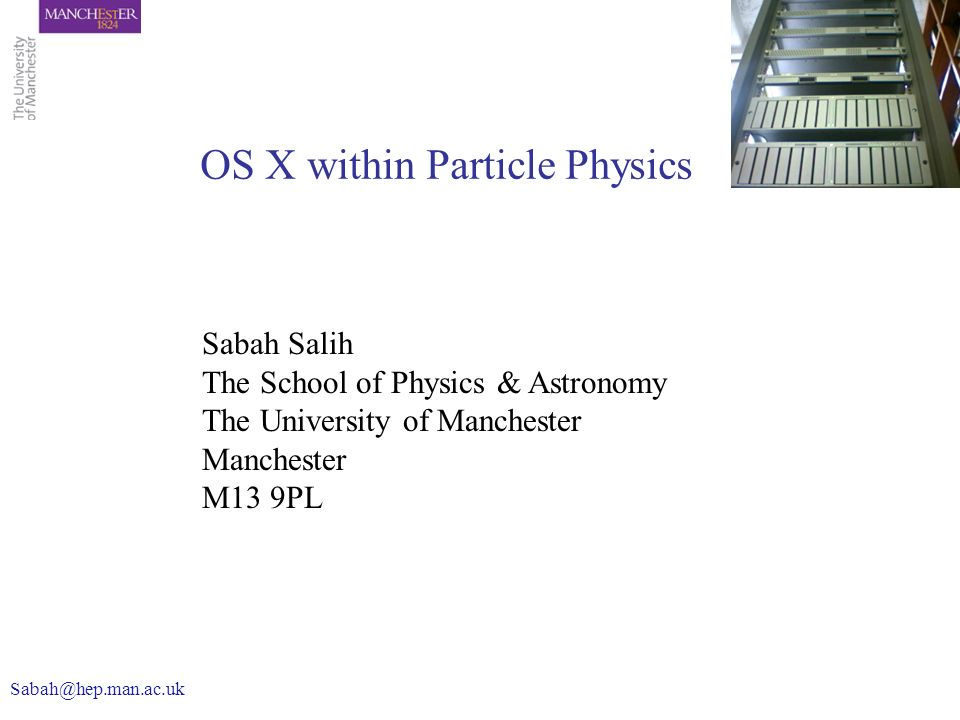 Sabah Salih The School of Physics & Astronomy The University of Manchester Manchester M13 9PL OS X within Particle Physics Sabah@hep.man.ac.uk