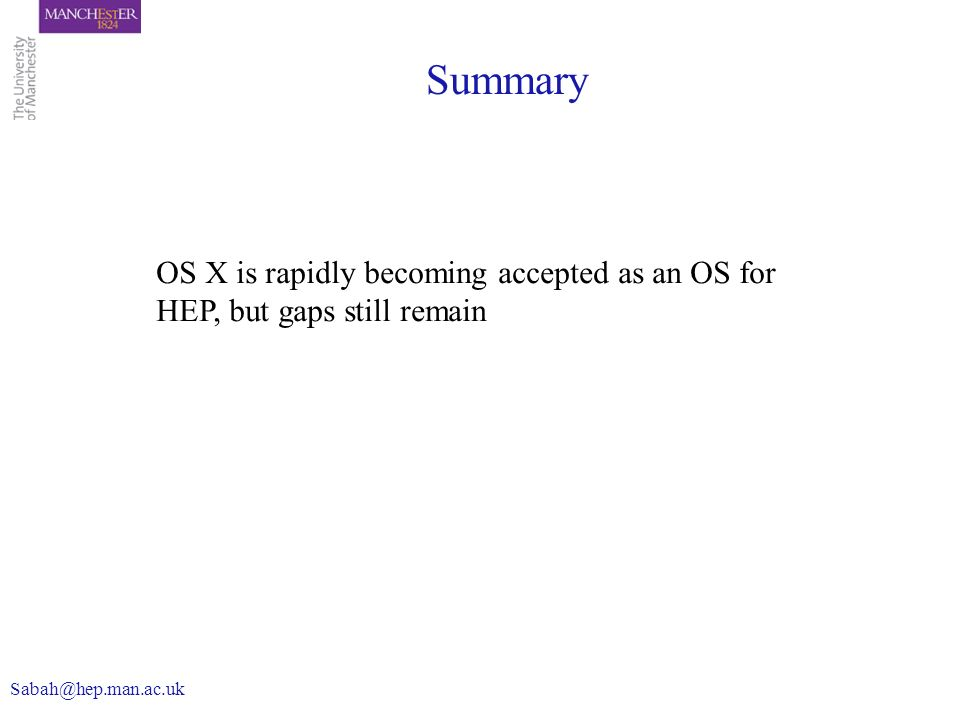 Summary OS X is rapidly becoming accepted as an OS for HEP, but gaps still remain Sabah@hep.man.ac.uk