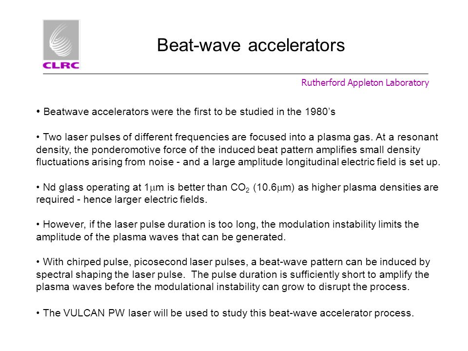 Rutherford Appleton Laboratory Beat-wave accelerators Beatwave accelerators were the first to be studied in the 1980s Two laser pulses of different fr