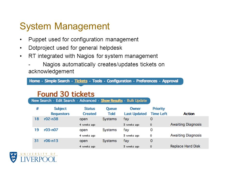 System Management Puppet used for configuration management Dotproject used for general helpdesk RT integrated with Nagios for system management -Nagios automatically creates/updates tickets on acknowledgement -Each RT ticket serves as a record for an individual system