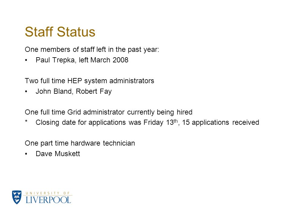 Staff Status One members of staff left in the past year: Paul Trepka, left March 2008 Two full time HEP system administrators John Bland, Robert Fay O