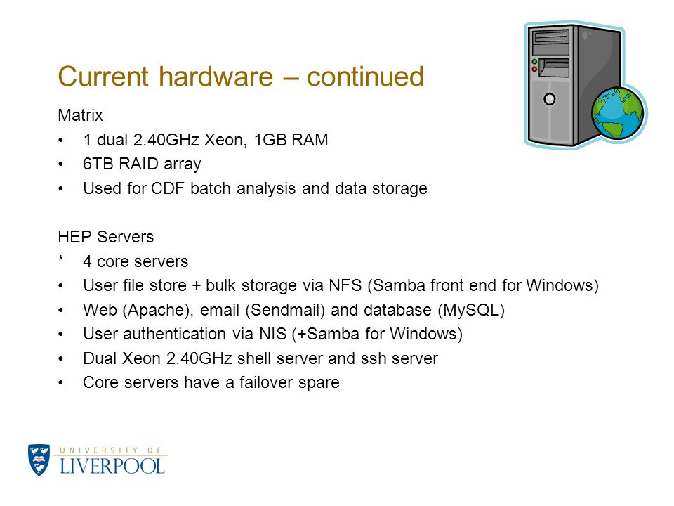 Current hardware – continued Matrix 1 dual 2.40GHz Xeon, 1GB RAM 6TB RAID array Used for CDF batch analysis and data storage HEP Servers *4 core servers User file store + bulk storage via NFS (Samba front end for Windows) Web (Apache), email (Sendmail) and database (MySQL) User authentication via NIS (+Samba for Windows) Dual Xeon 2.40GHz shell server and ssh server Core servers have a failover spare