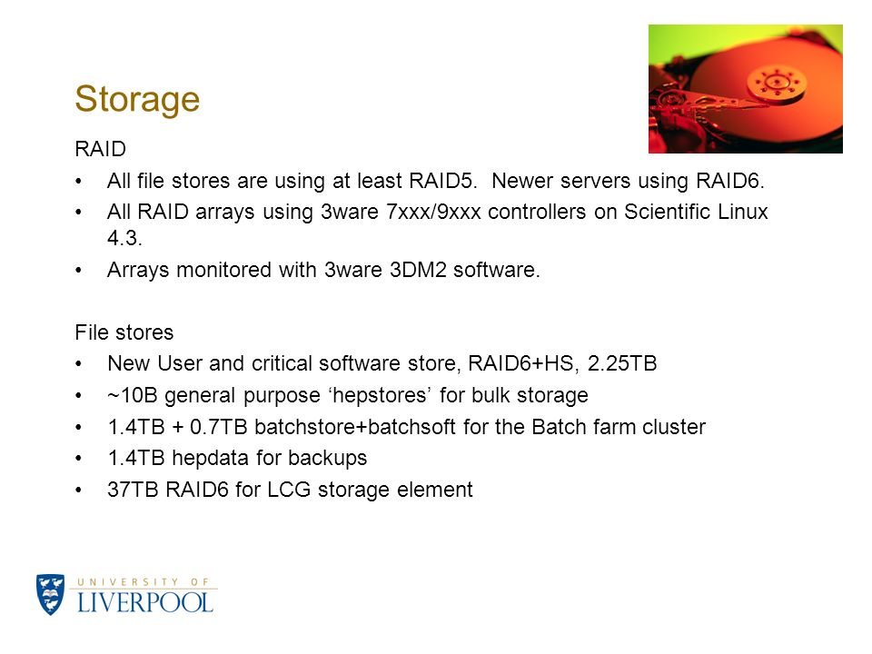 Storage RAID All file stores are using at least RAID5. Newer servers using RAID6. All RAID arrays using 3ware 7xxx/9xxx controllers on Scientific Linu