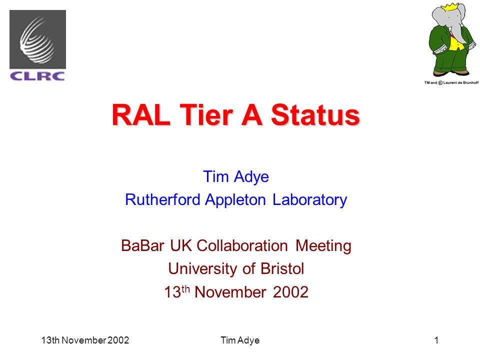 13th November 2002Tim Adye1 RAL Tier A Status Tim Adye Rutherford Appleton Laboratory BaBar UK Collaboration Meeting University of Bristol 13 th Novem
