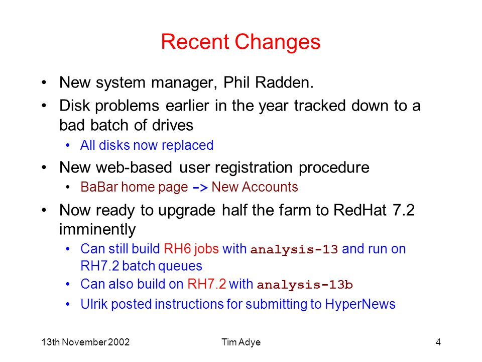 13th November 2002Tim Adye4 Recent Changes New system manager, Phil Radden. Disk problems earlier in the year tracked down to a bad batch of drives Al