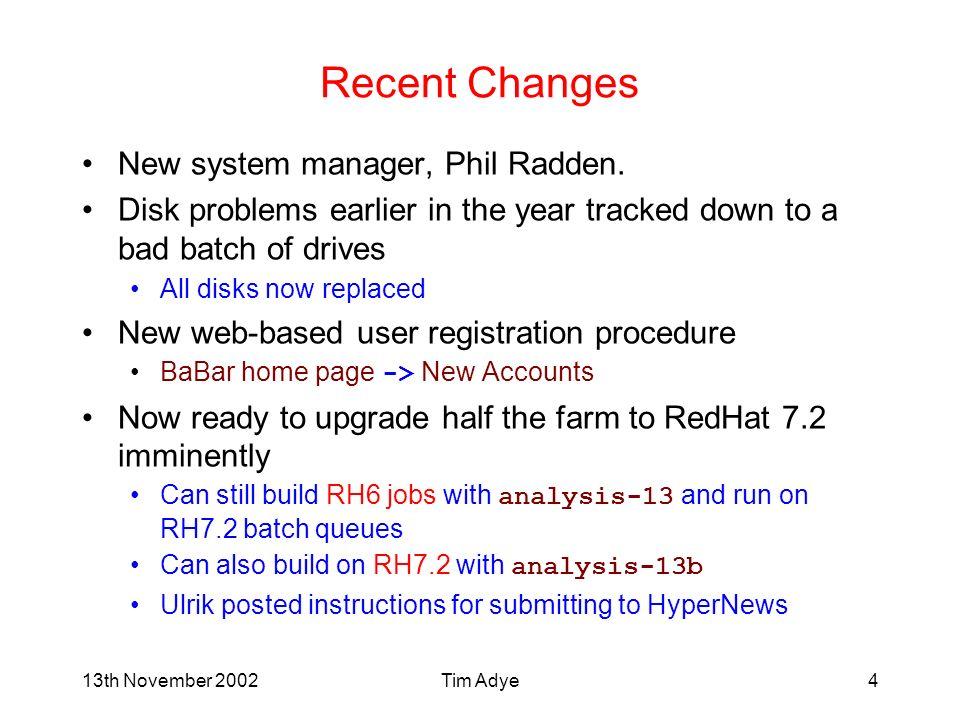 13th November 2002Tim Adye4 Recent Changes New system manager, Phil Radden.