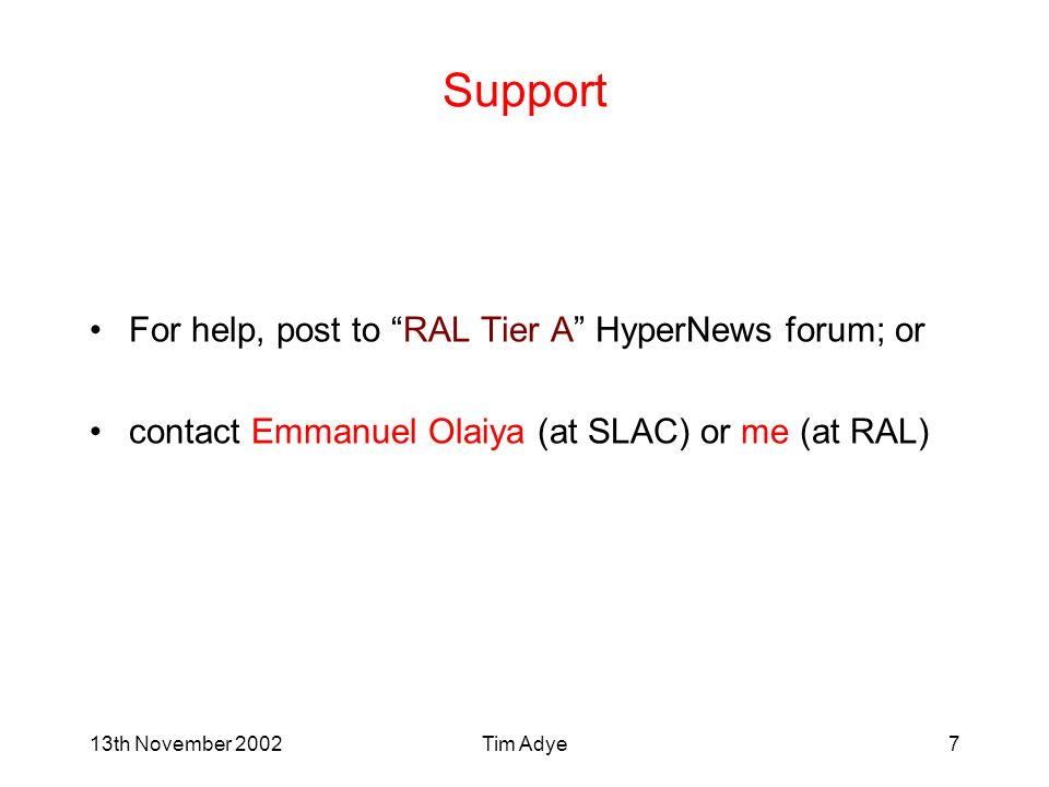 13th November 2002Tim Adye7 Support For help, post to RAL Tier A HyperNews forum; or contact Emmanuel Olaiya (at SLAC) or me (at RAL)