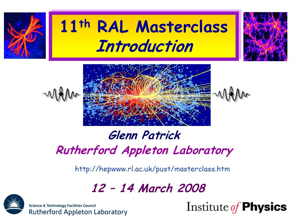 11 th RAL Masterclass Introduction Glenn Patrick Rutherford Appleton Laboratory http://hepwww.rl.ac.uk/pust/masterclass.htm 12 – 14 March 2008