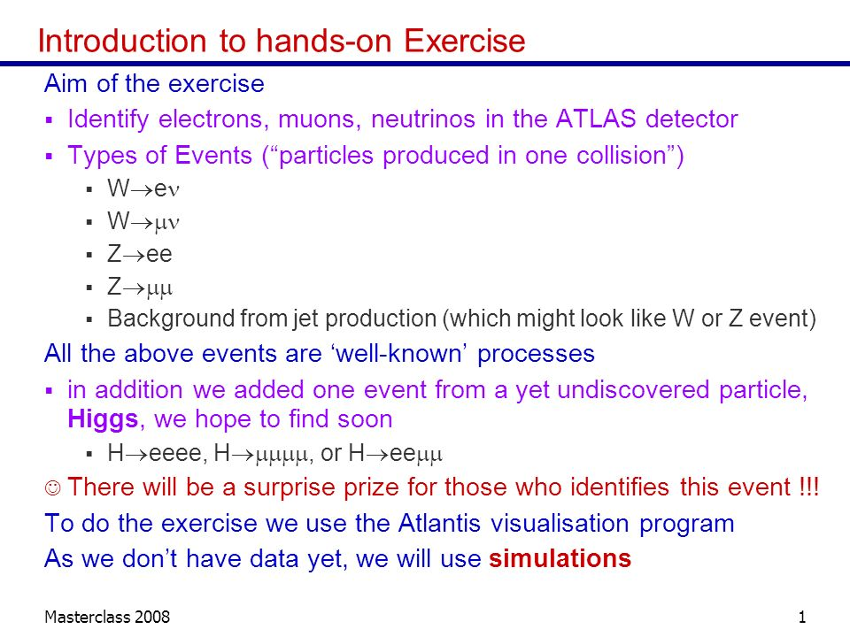 Masterclass Introduction to hands-on Exercise Aim of the exercise Identify electrons, muons, neutrinos in the ATLAS detector Types of Events (particles produced in one collision) W e W Z ee Z Background from jet production (which might look like W or Z event) All the above events are well-known processes in addition we added one event from a yet undiscovered particle, Higgs, we hope to find soon H eeee, H, or H ee There will be a surprise prize for those who identifies this event !!.