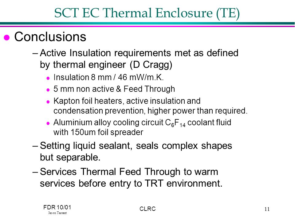 FDR 10/01 Jason Tarrant CLRC11 SCT EC Thermal Enclosure (TE) l Conclusions –Active Insulation requirements met as defined by thermal engineer (D Cragg) l Insulation 8 mm / 46 mW/m.K.