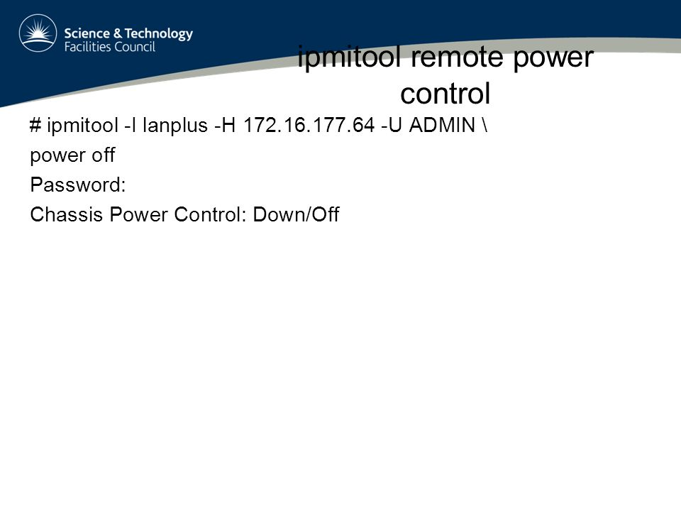 ipmitool remote power control # ipmitool -I lanplus -H 172.16.177.64 -U ADMIN \ power off Password: Chassis Power Control: Down/Off