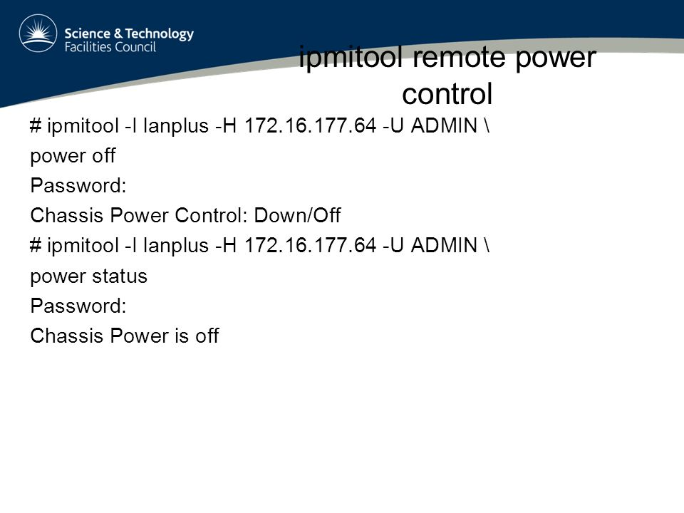ipmitool remote power control # ipmitool -I lanplus -H 172.16.177.64 -U ADMIN \ power off Password: Chassis Power Control: Down/Off # ipmitool -I lanplus -H 172.16.177.64 -U ADMIN \ power status Password: Chassis Power is off