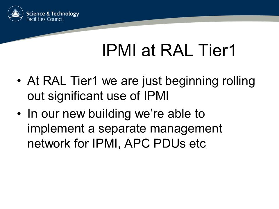 IPMI at RAL Tier1 At RAL Tier1 we are just beginning rolling out significant use of IPMI In our new building were able to implement a separate management network for IPMI, APC PDUs etc
