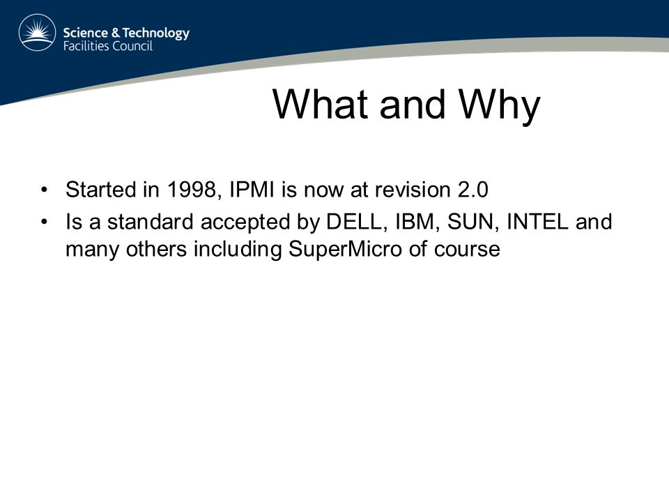 What and Why Started in 1998, IPMI is now at revision 2.0 Is a standard accepted by DELL, IBM, SUN, INTEL and many others including SuperMicro of course Goal 1: IPMI is a spec for monitoring and controlling the machine via special hardware, the Baseboard Management Controller, BMC