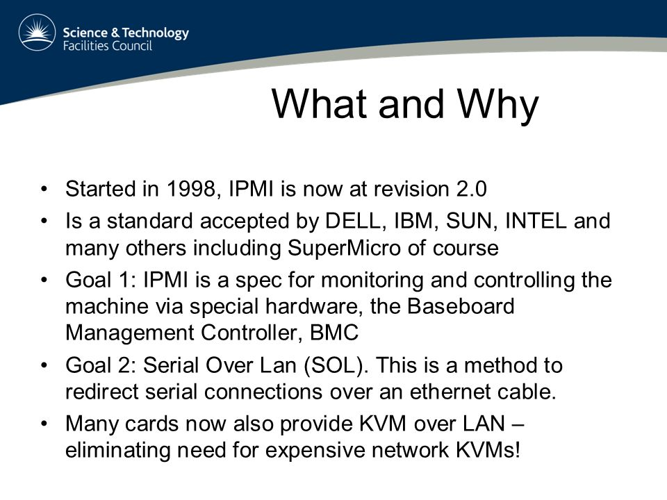 What and Why Started in 1998, IPMI is now at revision 2.0 Is a standard accepted by DELL, IBM, SUN, INTEL and many others including SuperMicro of course Goal 1: IPMI is a spec for monitoring and controlling the machine via special hardware, the Baseboard Management Controller, BMC Goal 2: Serial Over Lan (SOL).