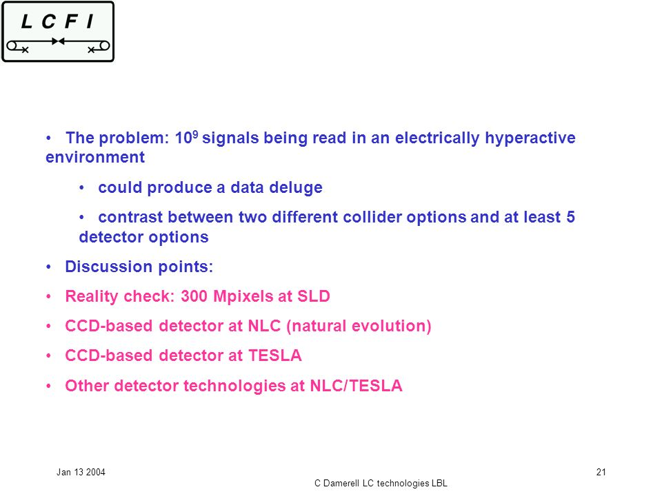 Jan 13 2004 C Damerell LC technologies LBL 21 The problem: 10 9 signals being read in an electrically hyperactive environment could produce a data deluge contrast between two different collider options and at least 5 detector options Discussion points: Reality check: 300 Mpixels at SLD CCD-based detector at NLC (natural evolution) CCD-based detector at TESLA Other detector technologies at NLC/TESLA