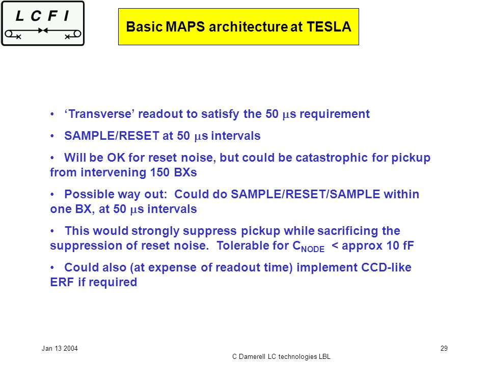 Jan 13 2004 C Damerell LC technologies LBL 29 Basic MAPS architecture at TESLA Transverse readout to satisfy the 50 s requirement SAMPLE/RESET at 50 s