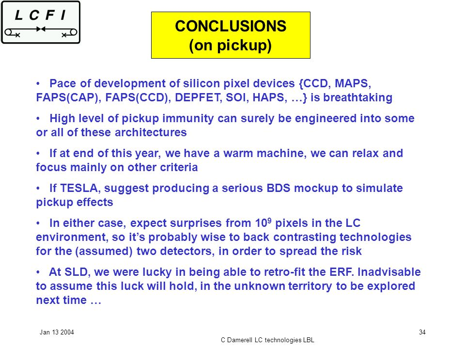 Jan 13 2004 C Damerell LC technologies LBL 34 CONCLUSIONS (on pickup) Pace of development of silicon pixel devices {CCD, MAPS, FAPS(CAP), FAPS(CCD), D