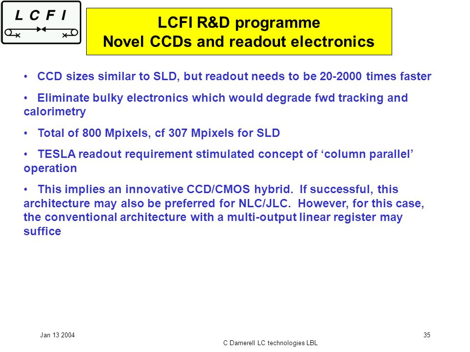 Jan 13 2004 C Damerell LC technologies LBL 35 LCFI R&D programme Novel CCDs and readout electronics CCD sizes similar to SLD, but readout needs to be 20-2000 times faster Eliminate bulky electronics which would degrade fwd tracking and calorimetry Total of 800 Mpixels, cf 307 Mpixels for SLD TESLA readout requirement stimulated concept of column parallel operation This implies an innovative CCD/CMOS hybrid.