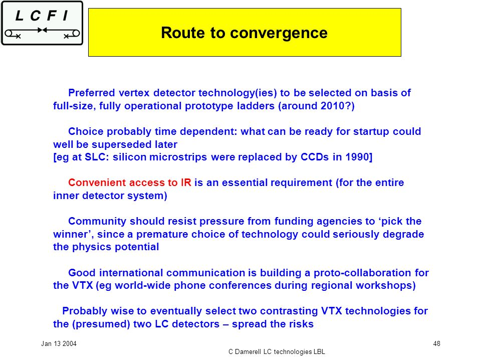 Jan 13 2004 C Damerell LC technologies LBL 48 Route to convergence Preferred vertex detector technology(ies) to be selected on basis of full-size, fully operational prototype ladders (around 2010 ) Choice probably time dependent: what can be ready for startup could well be superseded later [eg at SLC: silicon microstrips were replaced by CCDs in 1990] Convenient access to IR is an essential requirement (for the entire inner detector system) Community should resist pressure from funding agencies to pick the winner, since a premature choice of technology could seriously degrade the physics potential Good international communication is building a proto-collaboration for the VTX (eg world-wide phone conferences during regional workshops) Probably wise to eventually select two contrasting VTX technologies for the (presumed) two LC detectors – spread the risks