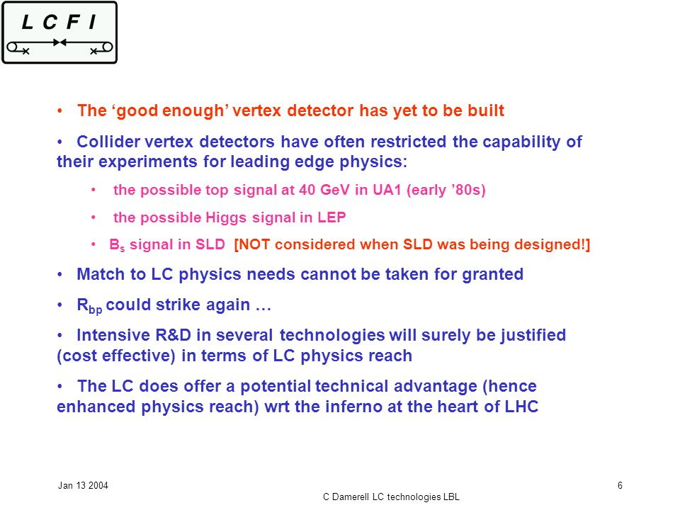Jan 13 2004 C Damerell LC technologies LBL 6 The good enough vertex detector has yet to be built Collider vertex detectors have often restricted the capability of their experiments for leading edge physics: the possible top signal at 40 GeV in UA1 (early 80s) the possible Higgs signal in LEP B s signal in SLD [NOT considered when SLD was being designed!] Match to LC physics needs cannot be taken for granted R bp could strike again … Intensive R&D in several technologies will surely be justified (cost effective) in terms of LC physics reach The LC does offer a potential technical advantage (hence enhanced physics reach) wrt the inferno at the heart of LHC
